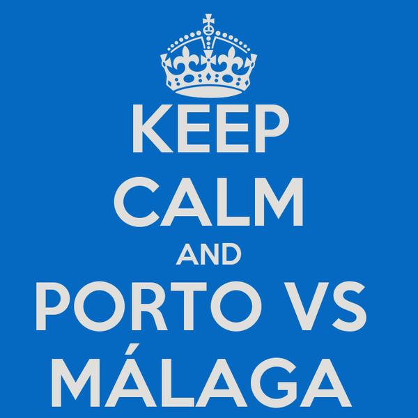 KEEP CALM AND PORTO VS  MÁLAGA