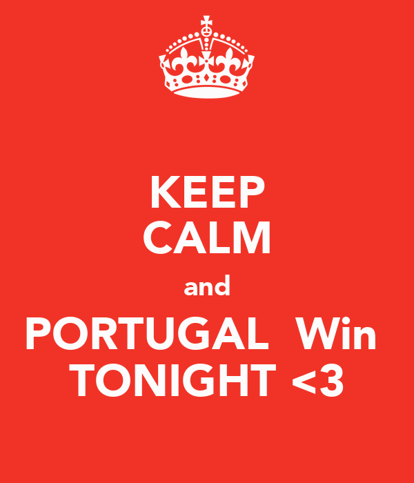 KEEP CALM and PORTUGAL  Win  TONIGHT <3