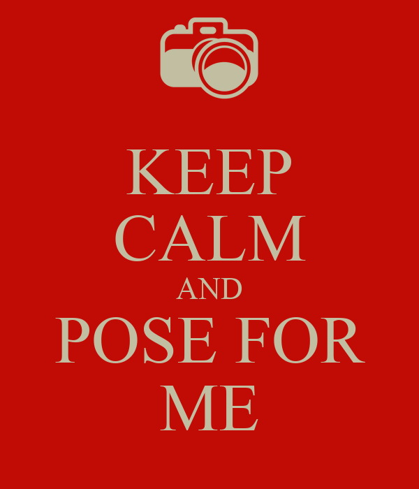 KEEP CALM AND POSE FOR ME