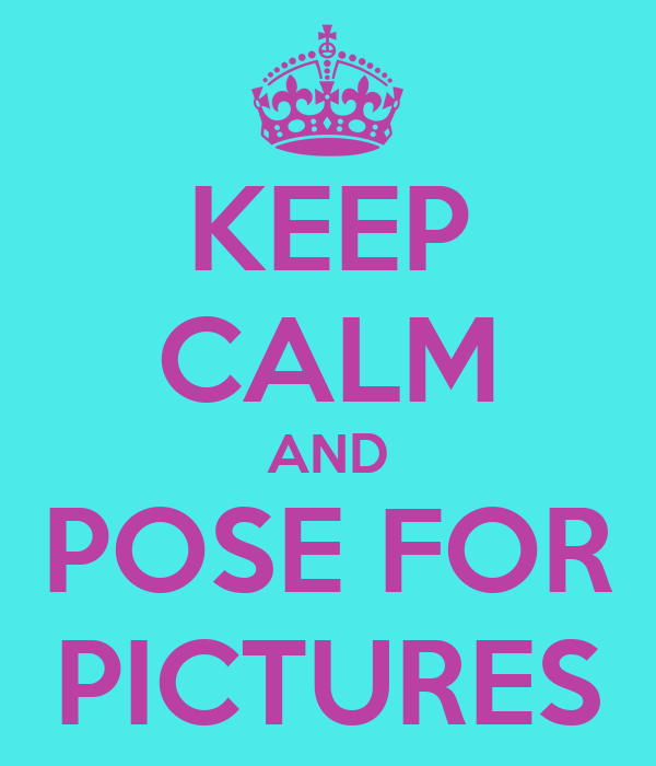 KEEP CALM AND POSE FOR PICTURES