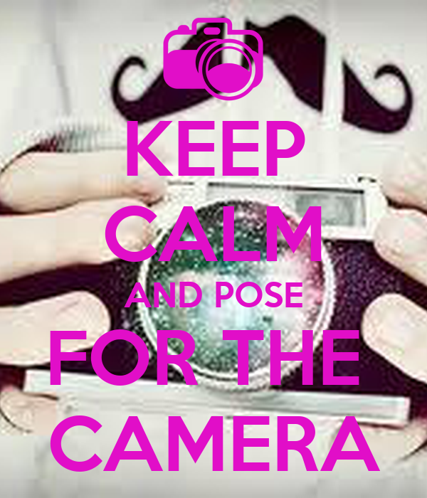 KEEP CALM AND POSE FOR THE  CAMERA