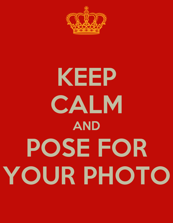 KEEP CALM AND POSE FOR YOUR PHOTO