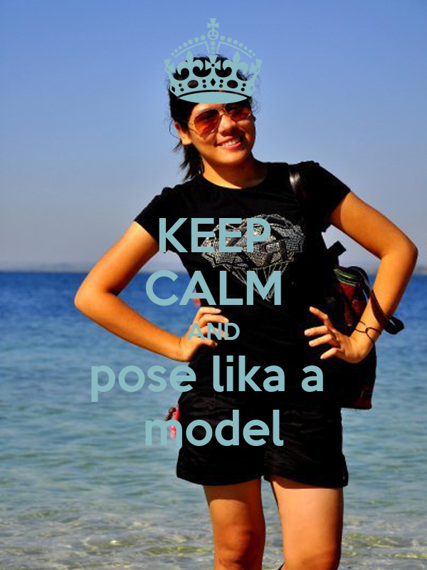 KEEP CALM AND pose lika a  model