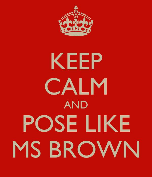 KEEP CALM AND POSE LIKE MS BROWN