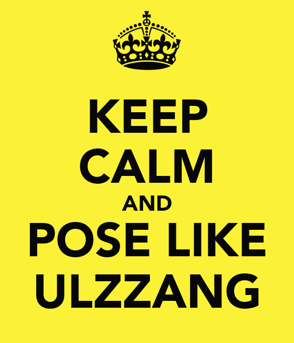 KEEP CALM AND POSE LIKE ULZZANG