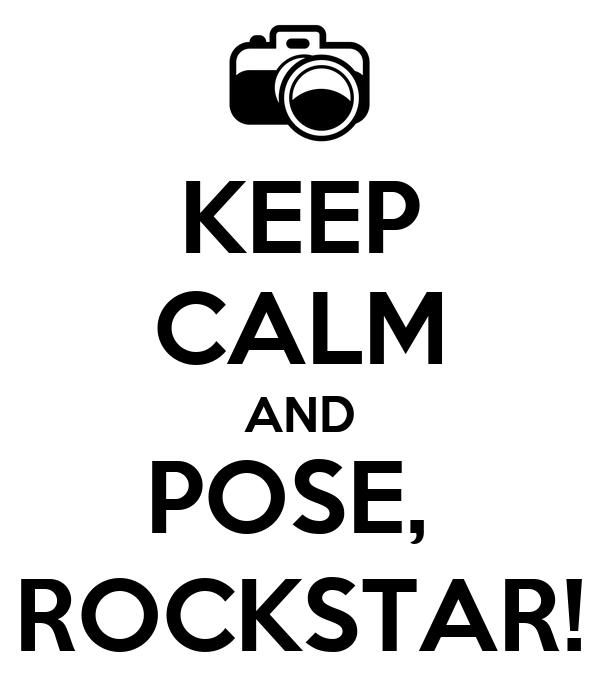 KEEP CALM AND POSE,  ROCKSTAR!