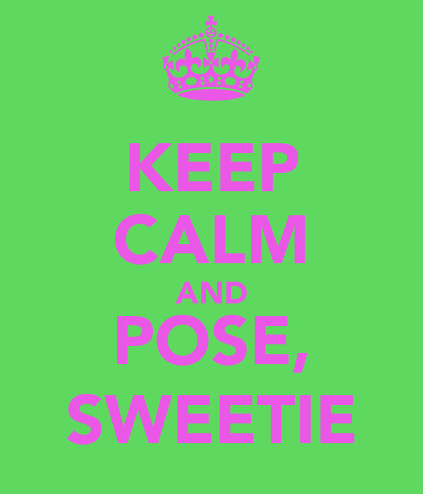 KEEP CALM AND POSE, SWEETIE