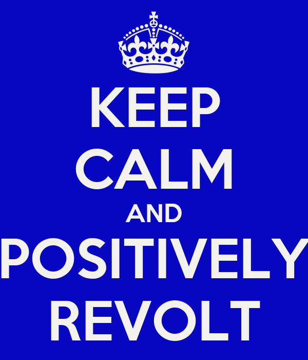 KEEP CALM AND POSITIVELY REVOLT