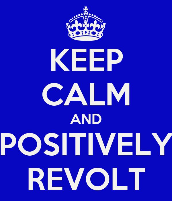 KEEP CALM AND POSITIVELY REVOLT