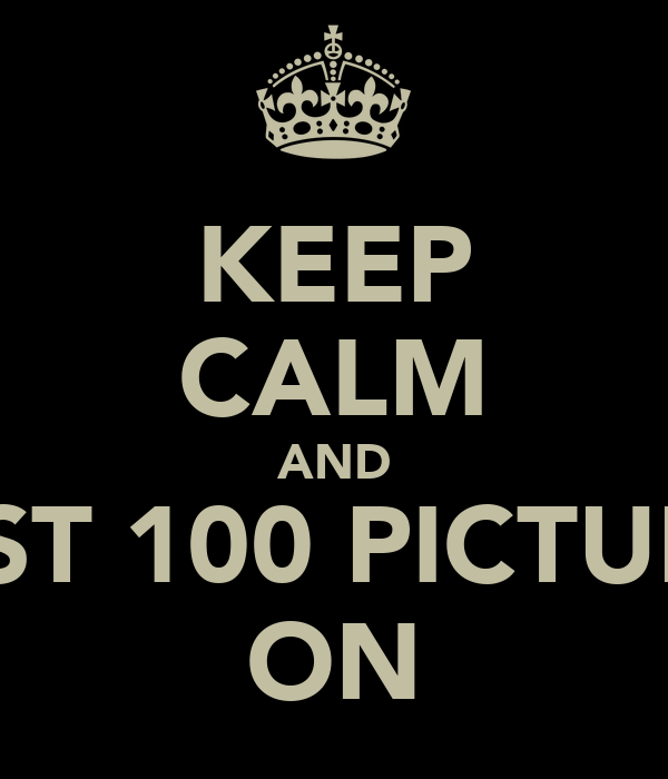KEEP CALM AND POST 100 PICTURES ON