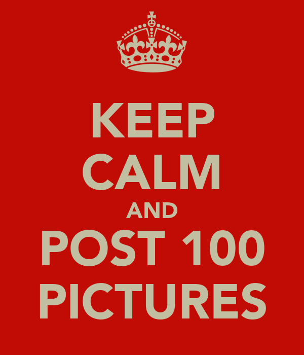 KEEP CALM AND POST 100 PICTURES