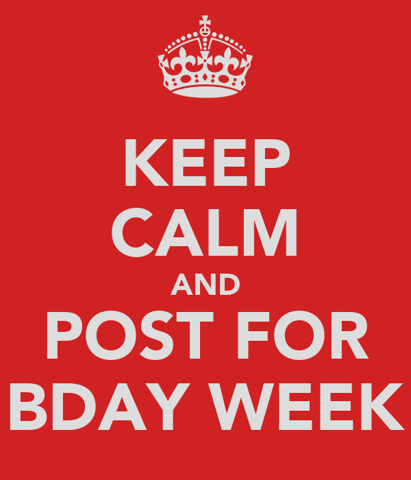 KEEP CALM AND POST FOR BDAY WEEK