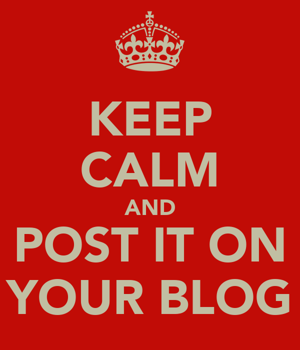 KEEP CALM AND POST IT ON YOUR BLOG