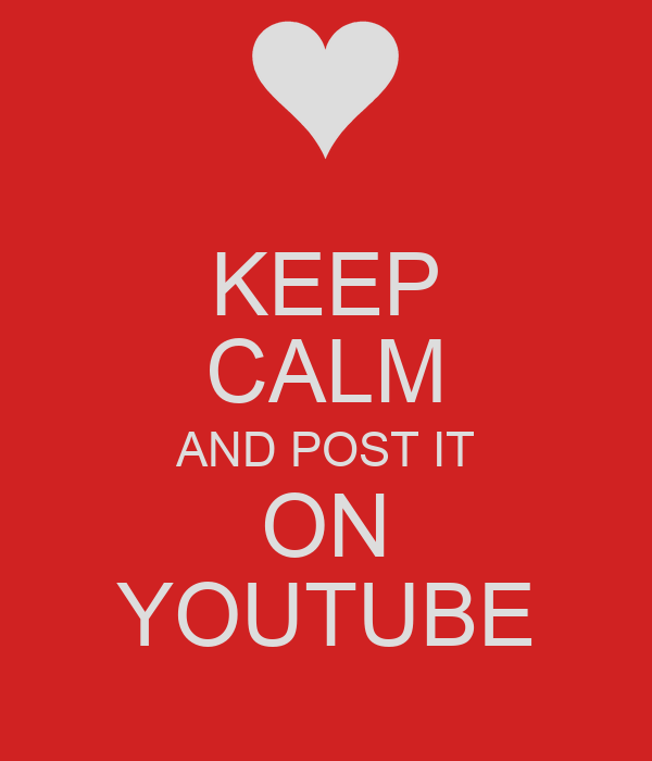 KEEP CALM AND POST IT ON YOUTUBE