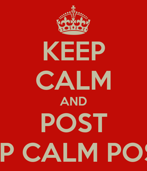 "KEEP CALM AND POST "" KEEP CALM POSTS """