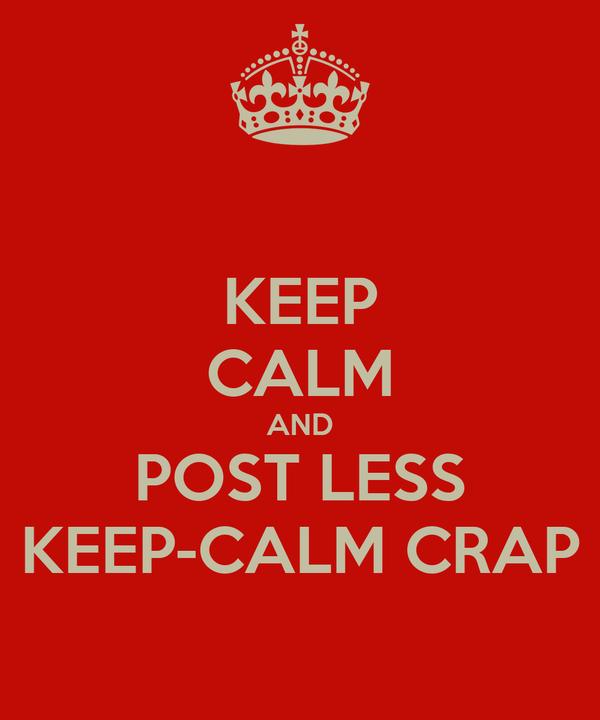 KEEP CALM AND POST LESS KEEP-CALM CRAP