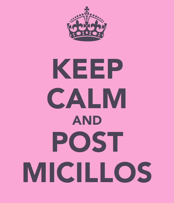 KEEP CALM AND POST MICILLOS