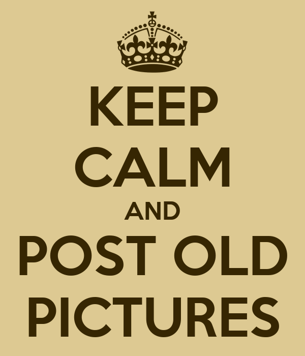 KEEP CALM AND POST OLD PICTURES