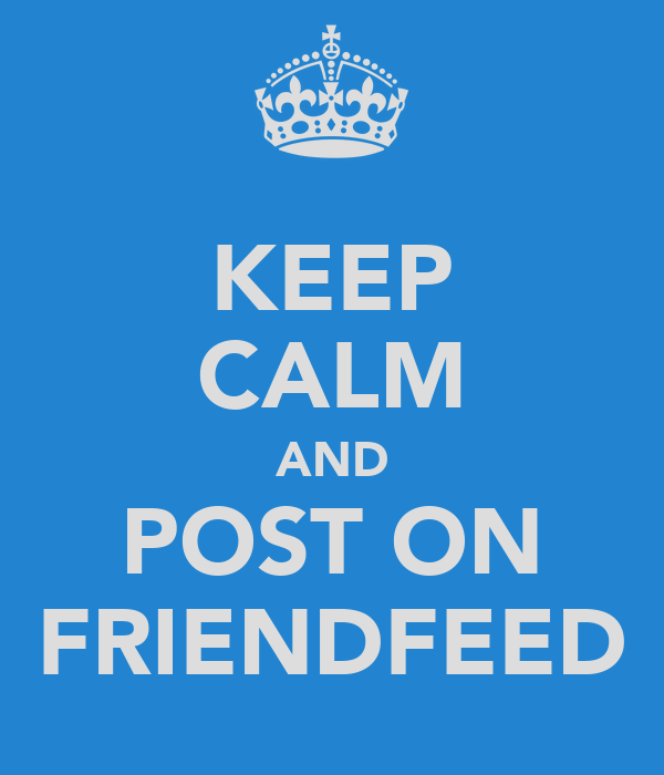 KEEP CALM AND POST ON FRIENDFEED
