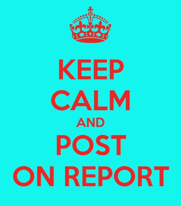 KEEP CALM AND POST ON REPORT