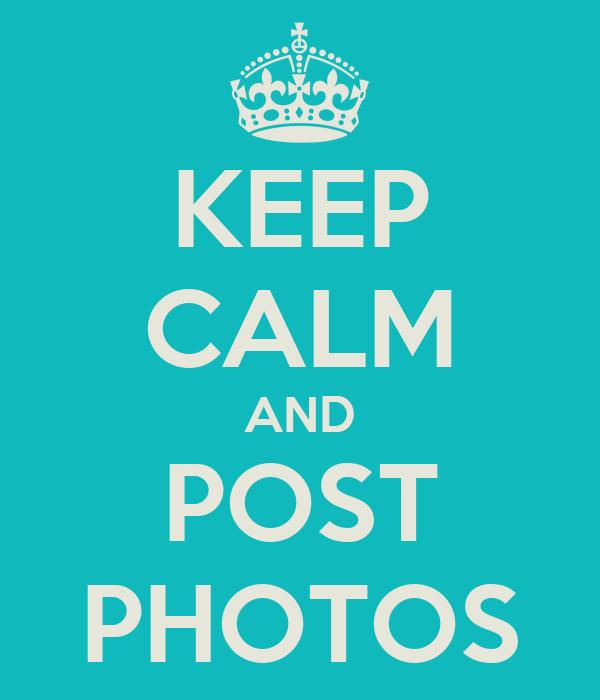 KEEP CALM AND POST PHOTOS