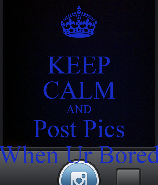 KEEP CALM AND Post Pics When Ur Bored