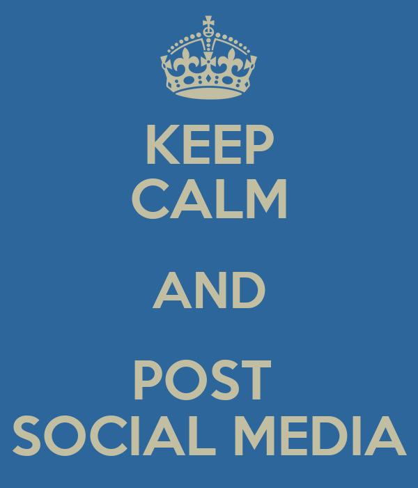 KEEP CALM AND POST  SOCIAL MEDIA