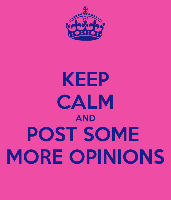 KEEP CALM AND POST SOME  MORE OPINIONS