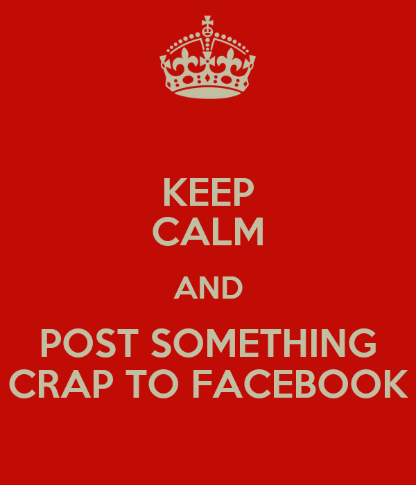 KEEP CALM AND POST SOMETHING CRAP TO FACEBOOK