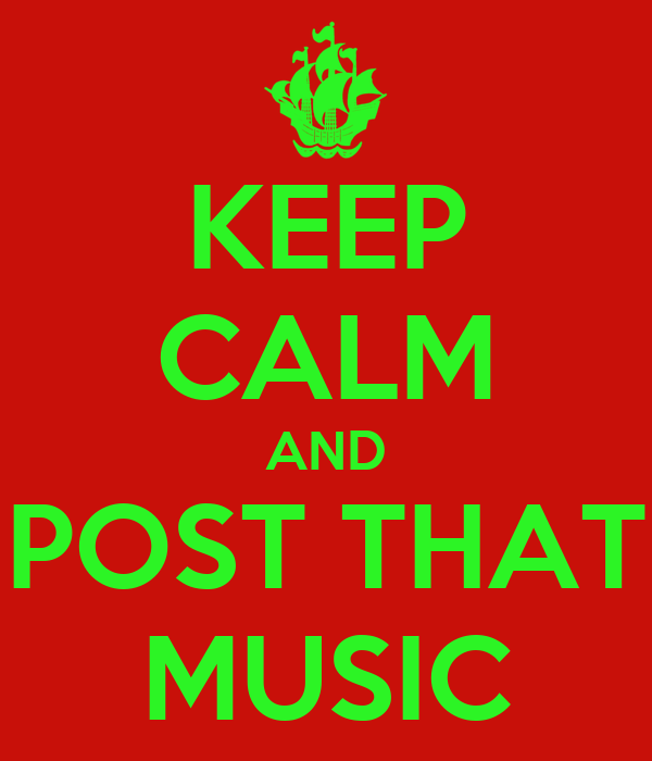 KEEP CALM AND POST THAT MUSIC