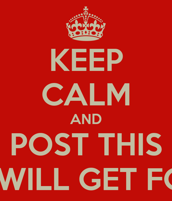 KEEP CALM AND POST THIS AND YOU WILL GET FOLLOWERS