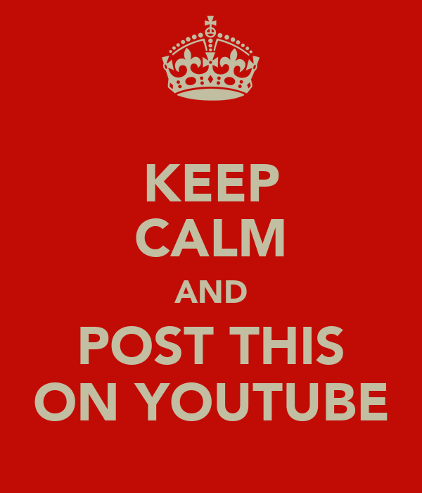 KEEP CALM AND POST THIS ON YOUTUBE