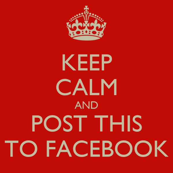 KEEP CALM AND POST THIS TO FACEBOOK