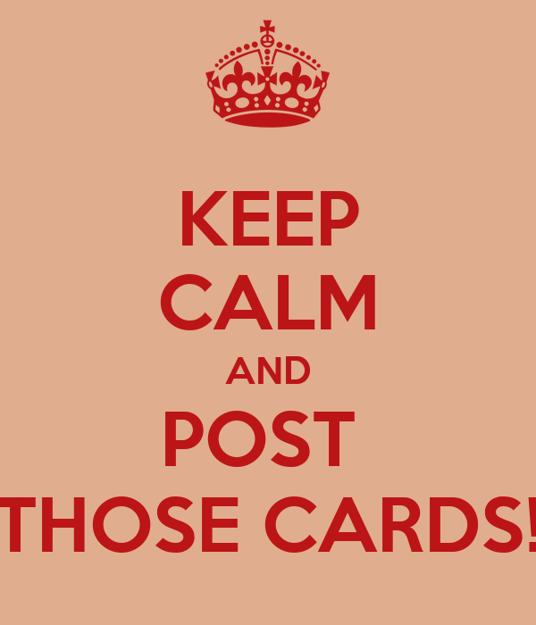 KEEP CALM AND POST  THOSE CARDS!