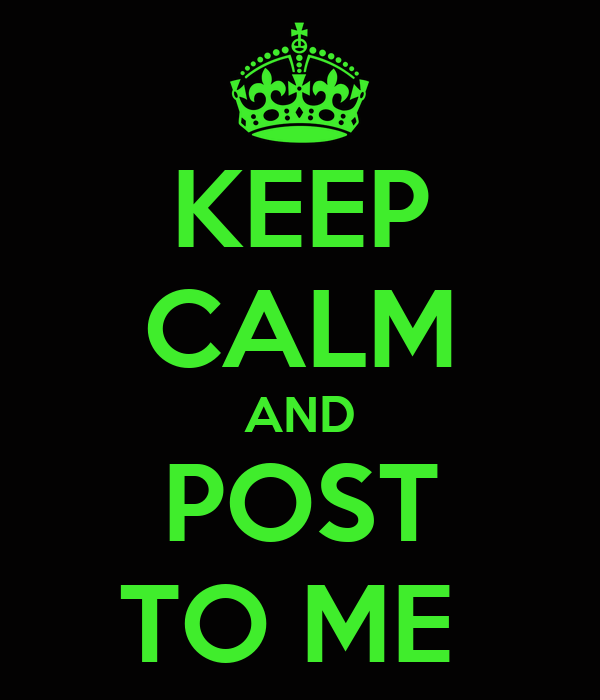 KEEP CALM AND POST TO ME