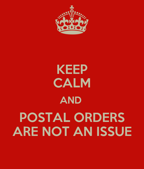 KEEP CALM AND  POSTAL ORDERS ARE NOT AN ISSUE