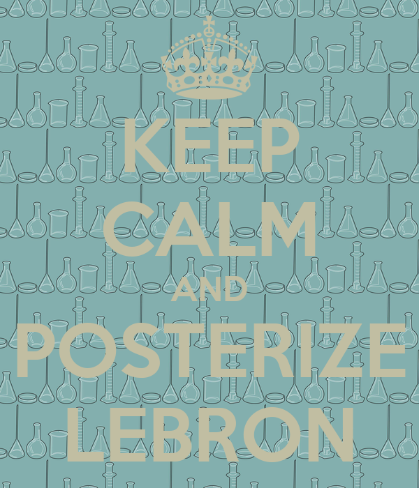 KEEP CALM AND POSTERIZE LEBRON