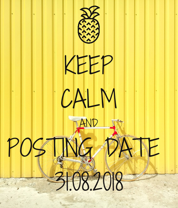 KEEP CALM AND POSTING DATE  31.08.2018