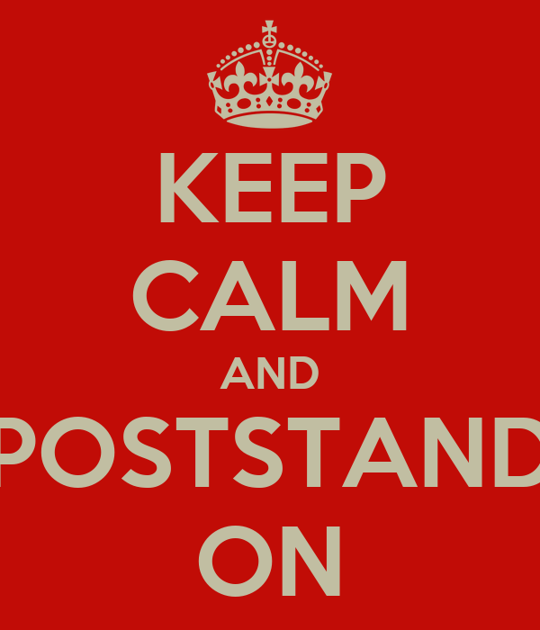 KEEP CALM AND POSTSTAND ON