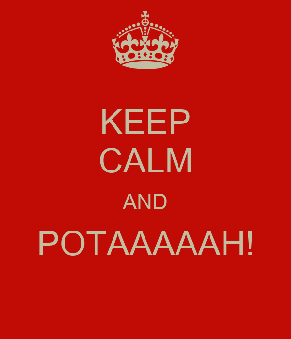 KEEP CALM AND POTAAAAAH!