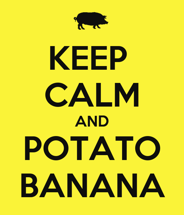 KEEP  CALM AND POTATO BANANA