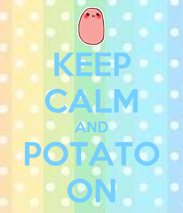KEEP CALM AND POTATO ON