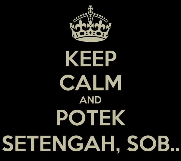 KEEP CALM AND POTEK SETENGAH, SOB..