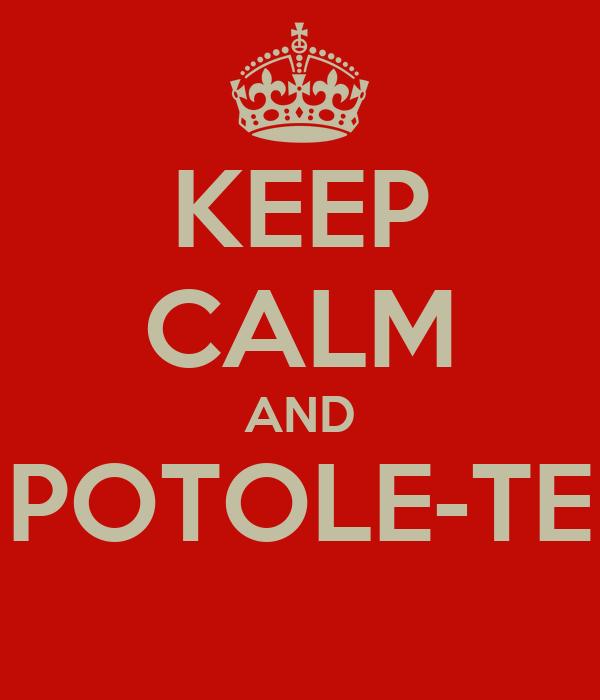 KEEP CALM AND POTOLE-TE
