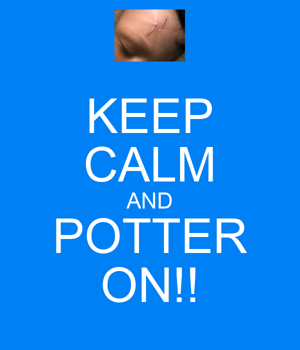KEEP CALM AND POTTER ON!!