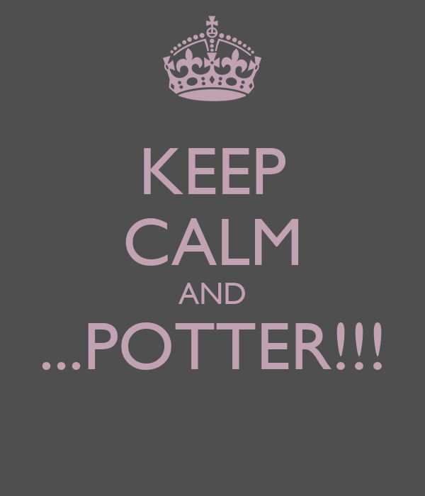 KEEP CALM AND ...POTTER!!!