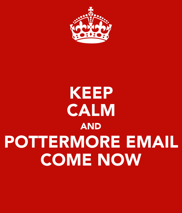 KEEP CALM AND POTTERMORE EMAIL COME NOW