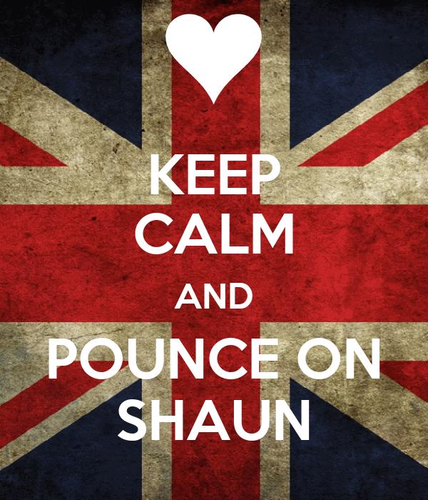 KEEP CALM AND POUNCE ON SHAUN