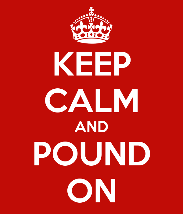 KEEP CALM AND POUND ON