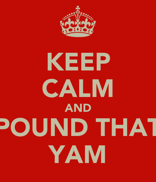 KEEP CALM AND POUND THAT YAM